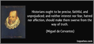 quote-historians-ought-to-be-precise-faithful-and-unprejudiced-and-neither-interest-nor-fear-hatred-miguel-de-cervantes-362344